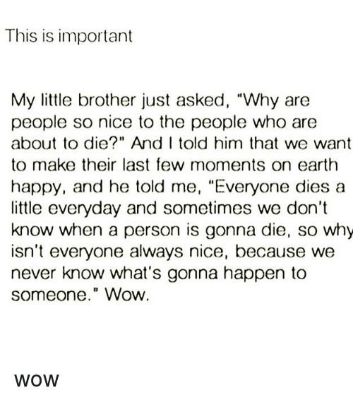 """Memes, Wow, and Earth: This is important  My little brother just asked, """"Why are  people so nice to the people who are  about to die?"""" And I told him that we want  to make their last few moments on earth  happy, and he told me, """"Everyone dies a  little everyday and sometimes we don't  know when a person is gonna die, so why  isn't everyone always nice, because we  never know what's gonna happen to  someone."""" Wow wow"""