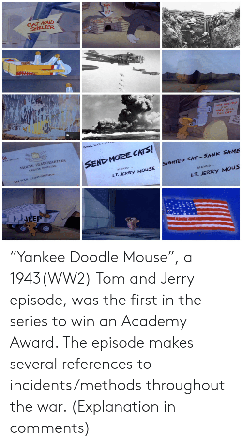 """Jerry Mouse: THIS  IS  IT!  CAT RAID  SHELTER  THAT FRIEMDLY  RAT  MAY TELL  THE CAT  SHU  you  TRA  Screenshot saved  FINAL WAR COMM  LAR SECTOR  MOUSE HEADQUARTERS  SEND MORE CATS!  CHEESE DIVISION  SIGHTED CAT-SANK SAME  SIGNED-.  1ST WAR COMMUNIQUE  LT.JERRY MOUSE  SIGNED...  LT.JERRY MOUS  JEEP """"Yankee Doodle Mouse"""", a 1943(WW2) Tom and Jerry episode, was the first in the series to win an Academy Award. The episode makes several references to incidents/methods throughout the war. (Explanation in comments)"""