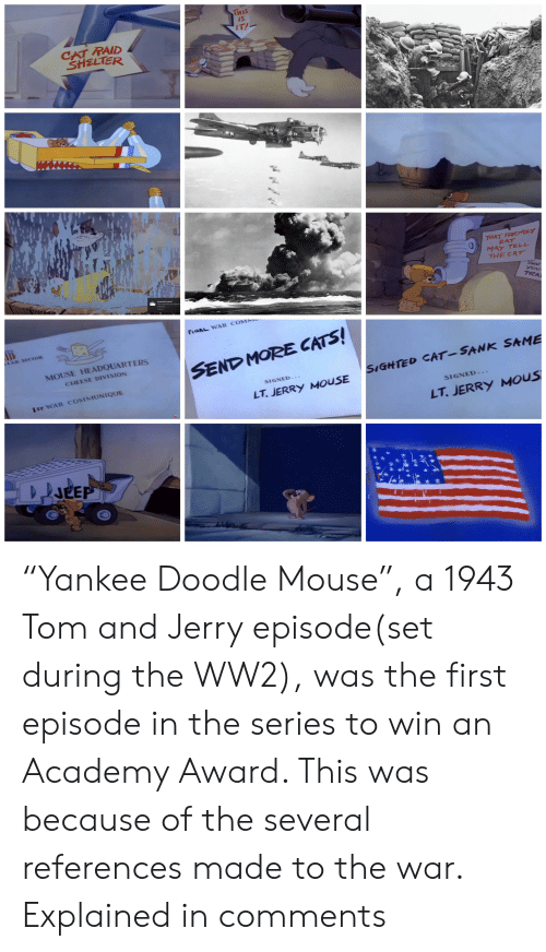 """Jerry Mouse: THIS  IS  IT!  CAT RAID  SHELTER  THAT FRIEMDLY  RAT  MAY TELL  THE CAT  SHU  you  TRA  Screenshot saved  FINAL WAR COMM  LAR SECTOR  MOUSE HEADQUARTERS  SEND MORE CATS!  CHEESE DIVISION  SIGHTED CAT-SANK SAME  SIGNED-.  1ST WAR COMMUNIQUE  LT.JERRY MOUSE  SIGNED...  LT.JERRY MOUS  JEEP """"Yankee Doodle Mouse"""", a 1943 Tom and Jerry episode(set during the WW2), was the first episode in the series to win an Academy Award. This was because of the several references made to the war. Explained in comments"""