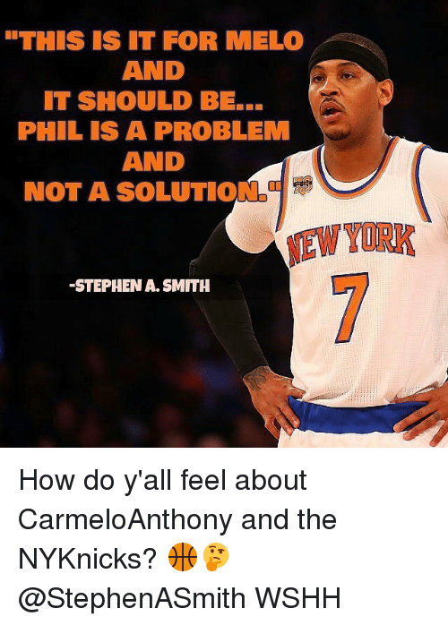 "Memes, Stephen, and 🤖: ""THIS IS IT FOR ME LO  AND  IT SHOULD BE...  PHIL IS A PROBLEM  AND  NOT A SOLUTIO  -STEPHEN SMITH How do y'all feel about CarmeloAnthony and the NYKnicks? 🏀🤔 @StephenASmith WSHH"