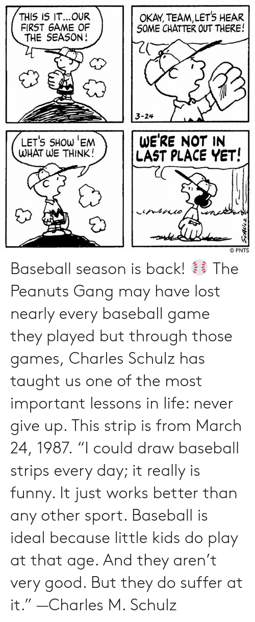 """strips: THIS IS IT...OUR  FIRST 6AME OF  THE SEASON!  OKAY, TEAM,LETS HEAR  S0ME CHATTER OUT THERE!  20  3-24  LETS SHOW 'EM  WHAT WE THINK!  WE'RE NOT IN  LAST PLACE YET!  91  © PNTS Baseball season is back! ⚾ The Peanuts Gang may have lost nearly every baseball game they played but through those games, Charles Schulz has taught us one of the most important lessons in life: never give up. This strip is from March 24, 1987.  """"I could draw baseball strips every day; it really is funny. It just works better than any other sport. Baseball is ideal because little kids do play at that age. And they aren't very good. But they do suffer at it."""" —Charles M. Schulz"""