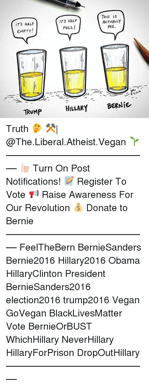 Hillary2016: THIS IS  ITS HALF  ACTUALLY  IT's HALF  FULL!  PEE.  EMPTY!  TRUMP  HILLARY  BERNiE Truth 🤔 ⚒  @The.Liberal.Atheist.Vegan 🌱 ––––––––––––––––––––––––––– 👍🏻 Turn On Post Notifications! 📝 Register To Vote 📢 Raise Awareness For Our Revolution 💰 Donate to Bernie ––––––––––––––––––––––––––– FeelTheBern BernieSanders Bernie2016 Hillary2016 Obama HillaryClinton President BernieSanders2016 election2016 trump2016 Vegan GoVegan BlackLivesMatter Vote BernieOrBUST WhichHillary NeverHillary HillaryForPrison DropOutHillary –––––––––––––––––––––––––––