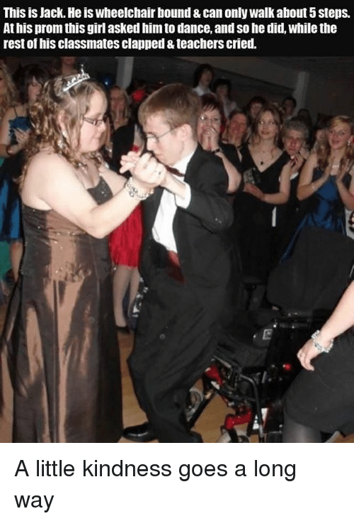 Kindness: This is Jack. Heis wheelchair bound & can only Walk about 5 Steps.  Athis prom this girl asked him to dance, andso he did, while the  rest of his classmatesclapped &teachers cried. A little kindness goes a long way