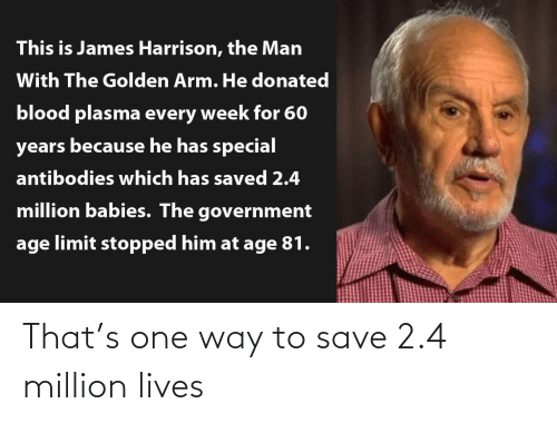 Harrison: This is James Harrison, the Man  With The Golden Arm. He donated  blood plasma every week for 60  years because he has special  antibodies which has saved 2.4  million babies. The government  age limit stopped him at age 81. That's one way to save 2.4 million lives