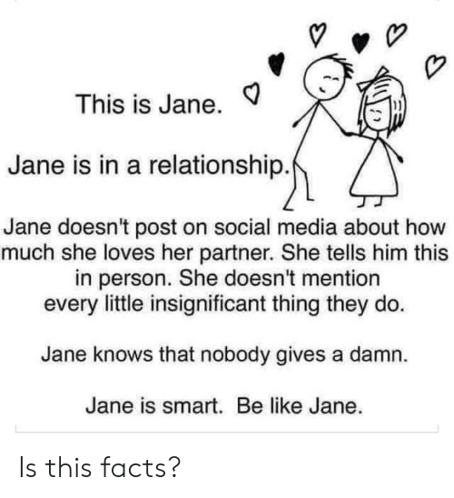 Jane: This is Jane.  Jane is in a relationship.  Jane doesn't post on social media about how  much she loves her partner. She tells him this  in person. She doesn't mention  every little insignificant thing they do  Jane knows that nobody gives a damn  Jane is smart. Be like Jane. Is this facts?