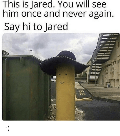 Jared: This is Jared. You will see  him once and never again.  Say hi to Jared  HLIVE :)