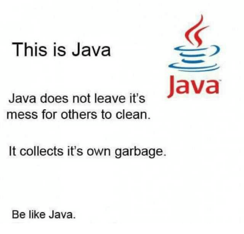Be Like, Java, and Garbage: This is Java  Java does not leave its Java  mess for others to clean  It collects it's own garbage.  Be like Java