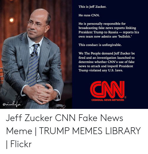 Cnn Fake: This is Jeff Zucker.  He runs CNN.  He is personally responsible for  broadcasting fake news reports linking  President Trump to Russia- reports his  own team now admits are 'bullshit.  This conduct is unforgivable  We The People demand Jeff Zucker be  fired and an investigation launched to  determine whether CNN's use of fake  news to attack and imperil President  Trump violated any U.S. laws.  CN  CRIMINAL NEWS NETWORK  nlefor Jeff Zucker CNN Fake News Meme | TRUMP MEMES LIBRARY | Flickr