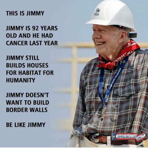 Be Like, Cancer, and Old: THIS IS JIMMY  JIMMY IS 92 YEARS  OLD AND HE HAD  CANCER LAST YEAR  JIMMY STILL  BUILDS HOUSES  FOR HABITAT FOR  HUMANITY  JIMMY DOESN'T  WANT TO BUILD  BORDER WALLS  BE LIKE JIMMY