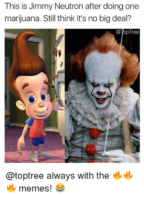 Memes, Marijuana, and Tree: This is Jimmy Neutron after doing one  marijuana. Still think it's no big deal?  Top Tree @toptree always with the 🔥🔥🔥 memes! 😂