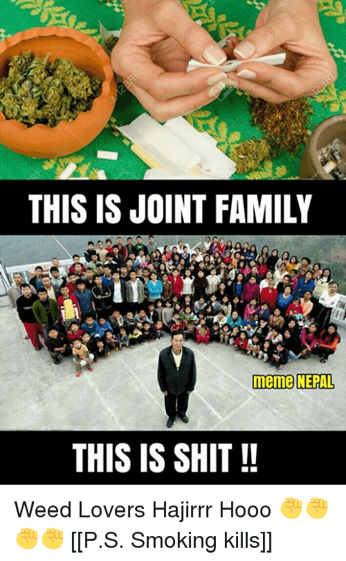 memes: THIS IS JOINT FAMILY  meme NEPAL  THIS IS SHIT Weed Lovers Hajirrr Hooo ✊✊✊✊  [[P.S. Smoking kills]]