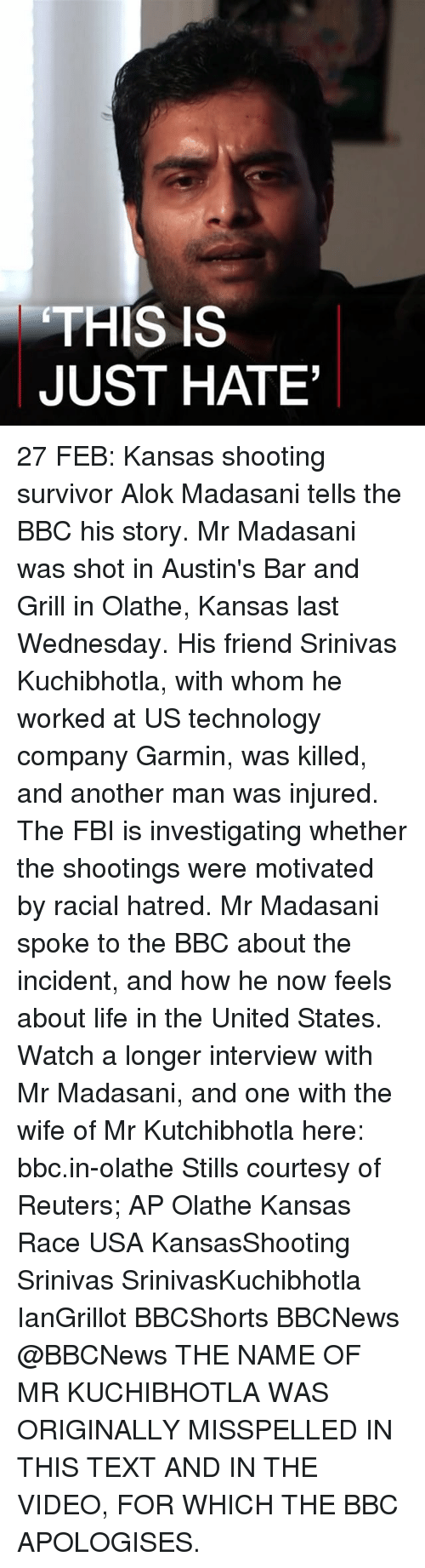 Fbi, Memes, and Texting: THIS IS  JUST HATE' 27 FEB: Kansas shooting survivor Alok Madasani tells the BBC his story. Mr Madasani was shot in Austin's Bar and Grill in Olathe, Kansas last Wednesday. His friend Srinivas Kuchibhotla, with whom he worked at US technology company Garmin, was killed, and another man was injured. The FBI is investigating whether the shootings were motivated by racial hatred. Mr Madasani spoke to the BBC about the incident, and how he now feels about life in the United States. Watch a longer interview with Mr Madasani, and one with the wife of Mr Kutchibhotla here: bbc.in-olathe Stills courtesy of Reuters; AP Olathe Kansas Race USA KansasShooting Srinivas SrinivasKuchibhotla IanGrillot BBCShorts BBCNews @BBCNews THE NAME OF MR KUCHIBHOTLA WAS ORIGINALLY MISSPELLED IN THIS TEXT AND IN THE VIDEO, FOR WHICH THE BBC APOLOGISES.
