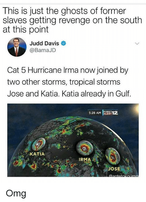 Memes, Omg, and Revenge: This is just the ghosts of former  slaves getting revenge on the south  at this point  Judd Davis  @BamaJD  Cat 5 Hurricane Irma now joined by  two other storms, tropical storms  Jose and Katia. Katia already in Gulf.  5:28 AM AR 12  KATIA  IRMA  JOSE Omg