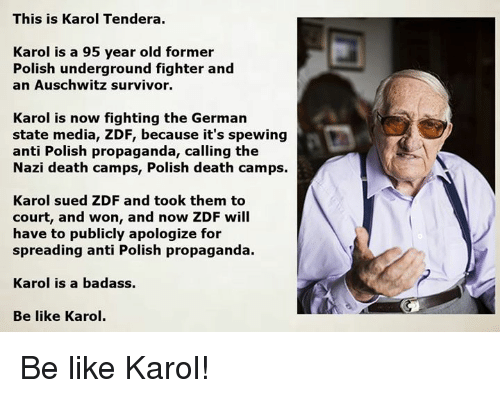Be Like, Memes, and Survivor: This is Karol Tendera.  Karol is a 95 year old former  Polish underground fighter and  an Auschwitz survivor.  Karol is now fighting the German  state media, ZDF, because it's spewing  anti Polish propaganda, calling the  Nazi death camps, Polish death camps.  Karol sued ZDF and took them to  court, and won, and now ZDF will  have to publicly apologize for  spreading anti Polish propaganda.  Karol is a badass.  Be like Karol. Be like Karol!