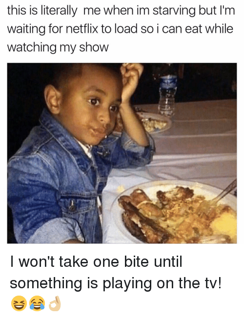 Memes, Netflix, and Waiting...: this is literally me when im starving but I'm  waiting for netflix to load so i can eat while  watching my show I won't take one bite until something is playing on the tv! 😆😂👌🏼