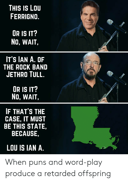 lou ferrigno: THIS IS LOU  FERRIGNO  UR IS IT?  NO, WAIT,  IT'S IAN A. OF  THE ROCK BAND  JETHRO TULL.  OR IS IT  No, WAIT,  IF THAT'S THE  CASE, IT MUST  BE THIS STATE,  BECAUSE,  LOU IS IAN A. When puns and word-play produce a retarded offspring
