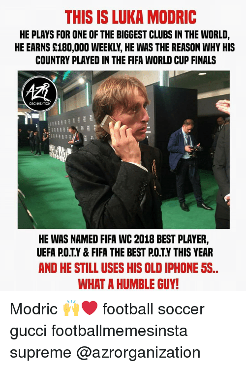 Fifa, Finals, and Football: THIS IS LUKA MODRIC  HE PLAYS FOR ONE OF THE BIGGEST CLUBS IN THE WORLD,  HE EARNS S180,000 WEEKLY, HE WAS THE REASON WHY HIS  COUNTRY PLAYED IN THE FIFA WORLD CUP FINALS  ORGANIZATION  HE WAS NAMED FIFA WC 2018 BEST PLAYER,  UEFA P.O.T.Y& FIFA THE BEST P.OTY THIS YEAR  AND HE STILL USES HIS OLD IPHONE 5S  WHAT A HUMBLE GUY Modric 🙌❤️ football soccer gucci footballmemesinsta supreme @azrorganization