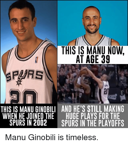 Manu Ginobili, Memes, and Spurs: THIS IS MANU NOW,  AT AGE 39  SPARS  THIS IS MANU GINOBILI AND HE'S STILL MAKING  WHEN HE JOINED THE HUGE PLAYS FOR THE  SPURS IN 2002  SPURS IN THE PLAYOFFS Manu Ginobili is timeless.