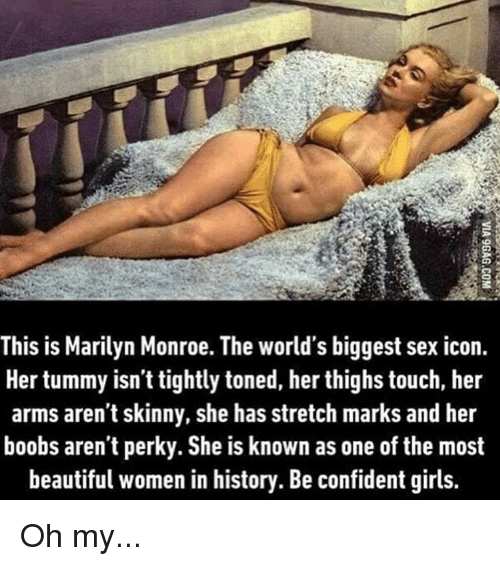 perky: This is Marilyn Monroe. The world's biggest sex icon.  Her tummy isn't tightly toned, her thighs touch, her  arms aren't skinny, she has stretch marks and her  boobs aren't perky. She is known as one of the most  beautiful women in history. Be confident girls. Oh my...
