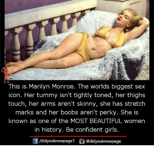 perky: This is Marilyn Monroe. The worlds biggest sex  icon. Her tummy isn't tightly toned, her thighs  touch, her arms aren't skinny, she has stretch  marks and her boobs aren't perky. She is  known as one of the MOST BEAUTIFUL women  in history. Be confident girls.  /didyouknowpagel @didyouknowpage
