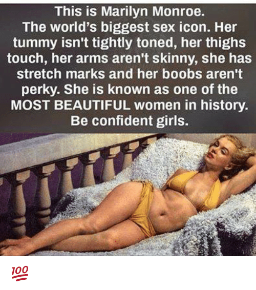 Marilyn Monroe: This is Marilyn Monroe.  The world's biggest sex icon. Her  tummy isn't tightly toned, her thighs  touch, her arms aren't skinny, she has  stretch marks and her boobs aren't  perky. She is known as one of the  MOST BEAUTIFUL women in history.  Be confident girls. 💯 ♡