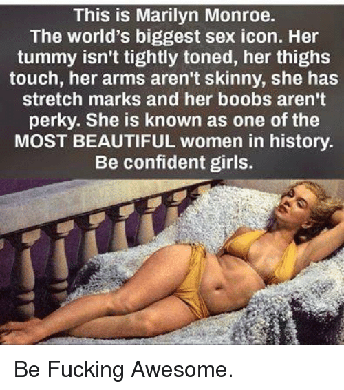 Beautiful, Confidence, and Girls: This is Marilyn Monroe.  The world's biggest sex icon. Her  tummy isn't tightly toned, her thighs  touch, her arms aren't skinny, she has  stretch marks and her boobs aren't  perky. She is known as one of the  MOST BEAUTIFUL women in history.  Be confident girls. Be Fucking Awesome.