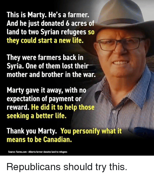 better life: This is Marty. He's a farmer.  And he just donated 6 acres of  land to two Syrian refugees so  they could start a new life.  They were farmers back in  Syria. One of them lost their  mother and brother in the war.  Marty gave it away, with no  expectation of payment or  reward. He did it to help those  seeking a better life.  Thank you Marty. You personify what it  means to be Canadian.  Source: Farms.com-Alberta farmer donates land to refugees Republicans should try this.