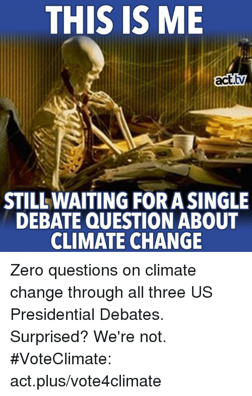 Waiting...: THIS IS ME  act  STILL WAITING FORASINGLE  DEBATE QUESTION ABOUT  CLIMATE CHANGE Zero questions on climate change through all three US Presidential Debates.  Surprised? We're not. #VoteClimate: act.plus/vote4climate