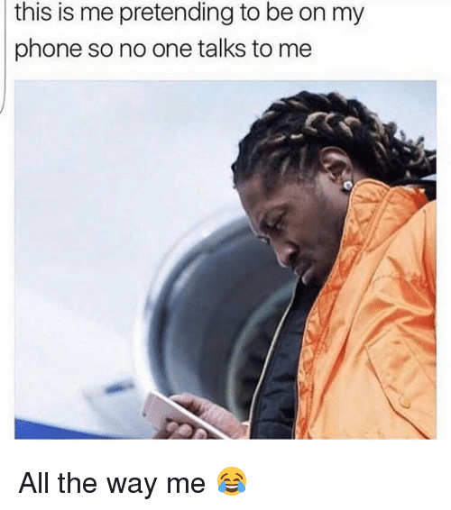 Memes, 🤖, and This Is Me: this is me pretending to be on my  phone so no one talks to me All the way me 😂