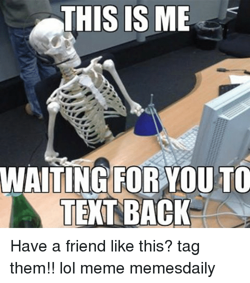 Memes, Text Back, and 🤖: THIS IS ME  WAITING FOR YOU TO  TEXT BACK Have a friend like this? tag them!! lol meme memesdaily