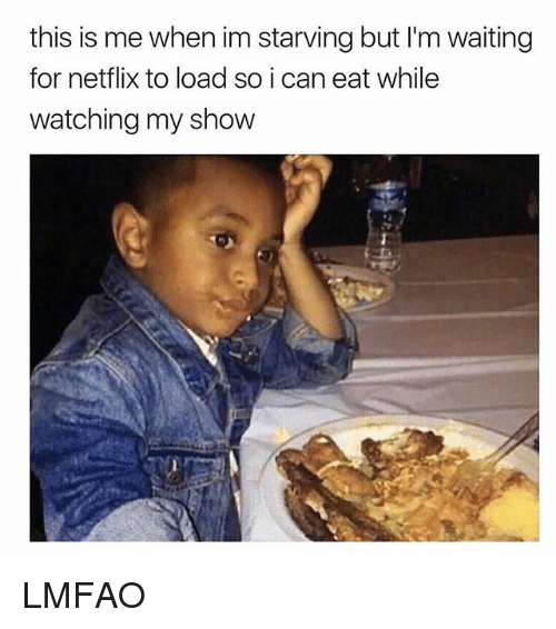 Netflix, Girl Memes, and Lmfao: this is me when im starving but I'm waiting  for netflix to load so i can eat while  watching my show LMFAO