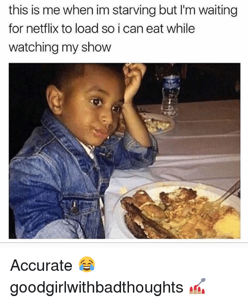 Memes, Netflix, and Waiting...: this is me when im starving but I'm waiting  for netflix to load so i can eat while  watching my show Accurate 😂 goodgirlwithbadthoughts 💅🏽