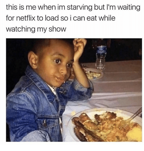 Im Starving: this is me when im starving but I'm waiting  for netflix to load so i can eat while  watching my show