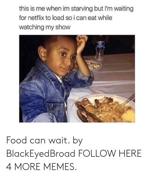 Im Starving: this is me when im starving but I'm waiting  for netflix to load so i can eat while  watching my show Food can wait. by BlackEyedBroad FOLLOW HERE 4 MORE MEMES.