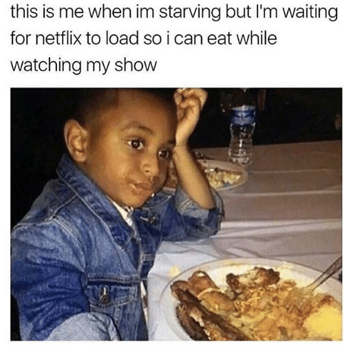 Memes, Netflix, and Waiting...: this is me when im starving but l'm waiting  for netflix to load so i can eat while  watching my show