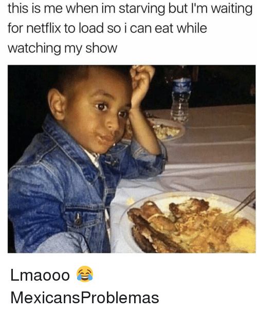 Memes, Netflix, and Waiting...: this is me when im starving but l'm waiting  for netflix to load so i can eat while  watching my show Lmaooo 😂 MexicansProblemas