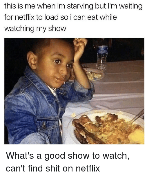 Netflix, Shit, and Good: this is me when im starving but l'm waiting  for netflix to load so i can eat while  watching my show What's a good show to watch, can't find shit on netflix
