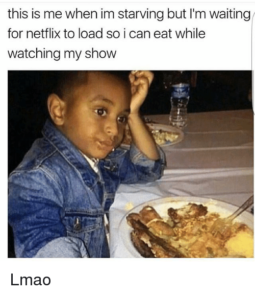 Lmao, Memes, and Netflix: this is me when im starving but l'm waiting  for netflix to load so i can eat while  watching my show Lmao