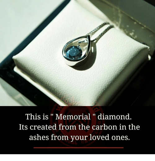 Ash, Love, and Memes: This is Memorial diamond  Its created from the carbon in the  ashes from your loved ones.