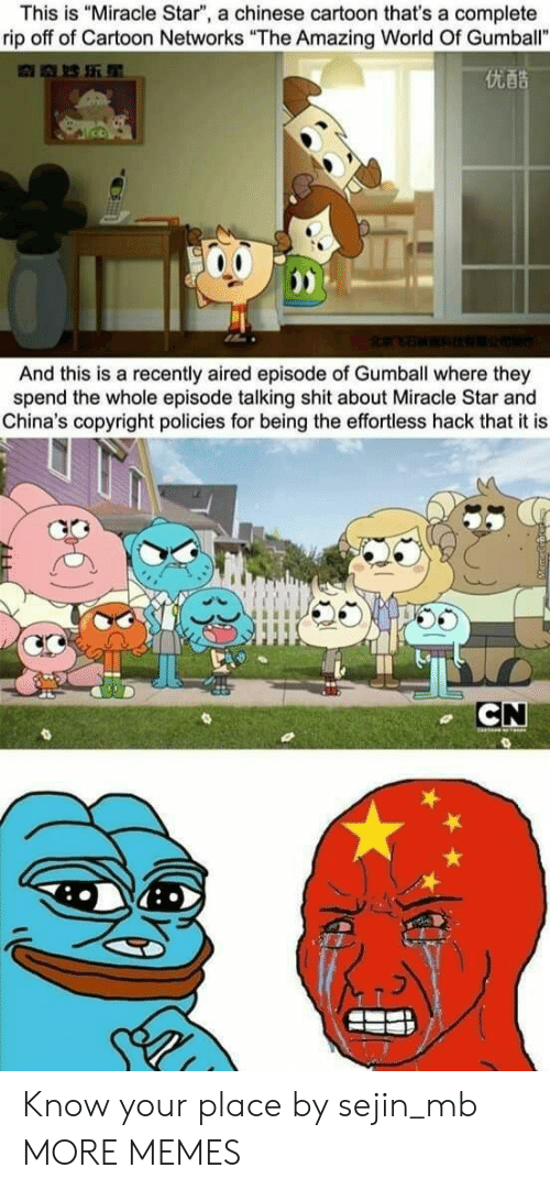 "networks: This is ""Miracle Star"", a chinese cartoon that's a complete  rip off of Cartoon Networks ""The Amazing World Of Gumball""  优酷  And this is a recently aired episode of Gumball where they  spend the whole episode talking shit about Miracle Star and  China's copyright policies for being the effortless hack that it is  CN Know your place by sejin_mb MORE MEMES"