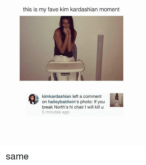 I Will Kill U: this is my fave kim kardashian moment  kimkardashian left a comment  on haileybaldwin's photo: If you  break North's hi chair I will kill u  5 minutes ago same