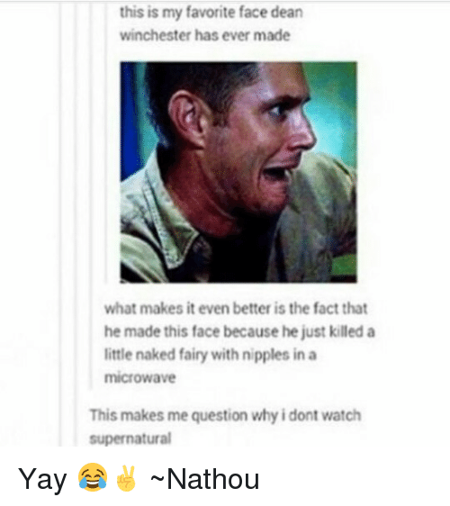 watch supernatural: this is my favorite face dean  winchester has ever made  what makes it even better is the fact that  he made this face because he justkiled a  little naked fairy with nipples in a  microwave  This makes me question why idont watch  supernatural Yay 😂✌ ~Nathouツ