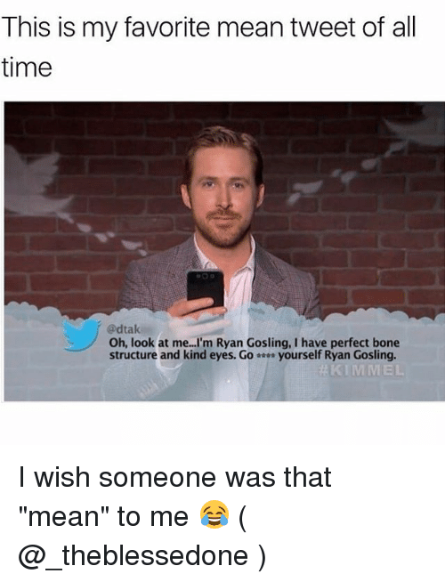 "Ryan Gosling, Mean, and Time: This is my favorite mean tweet of all  time  @dtak  Oh, look at me...I'm Ryan Gosling, I have perfect bone  structure and kind eyes. Go-… yourself Ryan Gosling.  KIMMEL I wish someone was that ""mean"" to me 😂 ( @_theblessedone )"