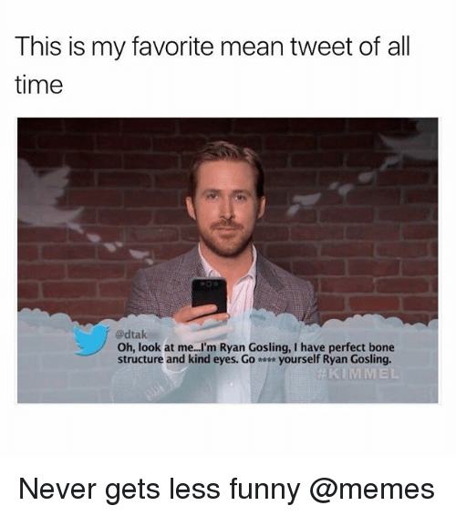 Funny, Meme, and Memes: This is my favorite mean tweet of all  time  @dtak  Oh, look at me I'm Ryan Gosling, I have perfect bone  structure and kind eyes. Go- yourself Ryan Gosling. Never gets less funny @memes