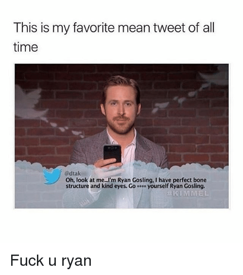 Memes, Ryan Gosling, and Fuck: This is my favorite mean tweet of all  time  @dtak  Oh, look at me..I'm Ryan Gosling, I have perfect bone  structure and kind eyes. G。 yourself Ryan Gosling.  KIMMEL Fuck u ryan