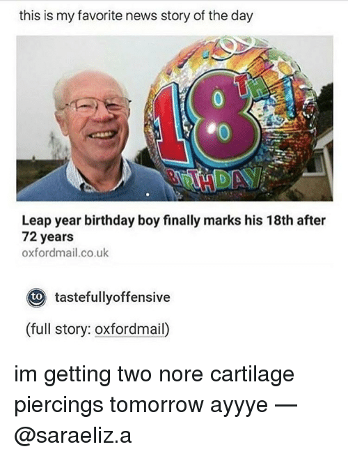 Birthday Boy: this is my favorite news story of the day  Leap year birthday boy finally marks his 18th after  72 years  oxfordmail.co.uk  Oto tastefullyoffensive  (full story: oxfordmail) im getting two nore cartilage piercings tomorrow ayyye — @saraeliz.a