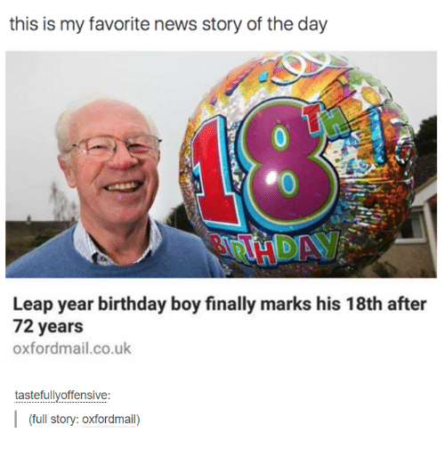 Birthday: this is my favorite news story of the day  Leap year birthday boy finally marks his 18th after  72 years  oxfordmail.co.uk  tastefully offensive  (full story: Oxfordmail)