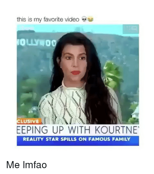 Family, Star, and Video: this is my favorite video  LUSIVE  EEPING UP WITH KOURTNE  REALITY STAR SPILLS ON FAMOUS FAMILY Me lmfao