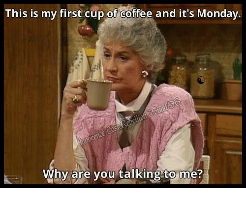 this is my first cup of coffee and it 39 s monday why are you talking to me dank meme on sizzle. Black Bedroom Furniture Sets. Home Design Ideas