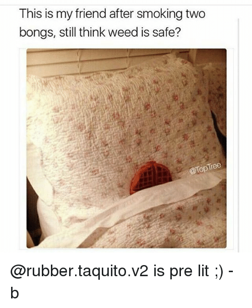 safe: This is my friend after smoking two  bongs, still think weed is safe?  @Top Tree @rubber.taquito.v2 is pre lit ;) -b